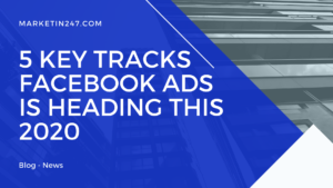 5 Key Tracks Facebook Ads is Heading this 2020