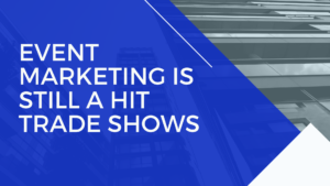 Event Marketing is Still a Hit Trade Shows